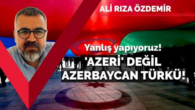 Yanlış yapıyoruz! 'Azeri' değil, 'Azerbaycan Türkü'!