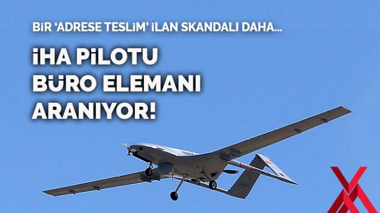 Bir 'adrese teslim' ilan skandalı daha… İHA pilotu büro elemanı aranıyor!