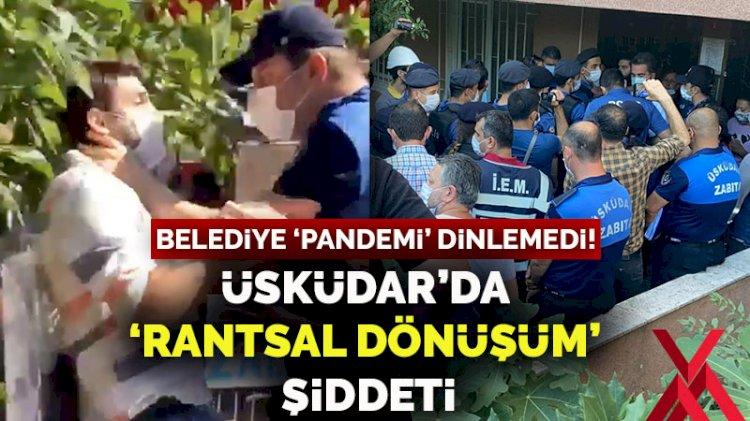 Belediye 'pandemi' dinlemedi... Üsküdar'da 'rantsal dönüşüm' şiddeti!