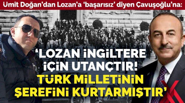 Lozan'a 'başarısız' diyen Çavuşoğlu'na: Lozan İngiltere için utançtır! Türk milletinin şerefini kurtarmıştır