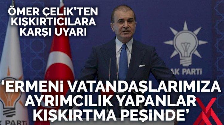 Türkiye'deki Ermeni vatandaşlara karşı kışkırtıcı söylemlere AKP Sözcüsü Çelik'ten tepki