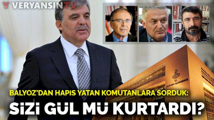 Balyoz'dan hapis yatan komutanlara sorduk: Sizi Abdullah Gül mü kurtardı?