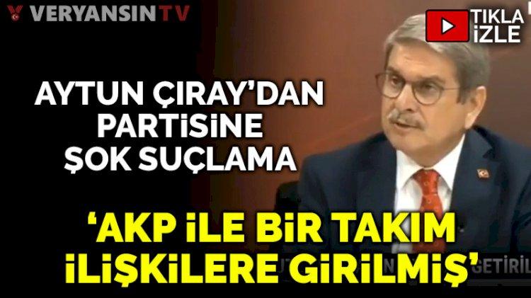 Aytun Çıray'dan partisine: AKP'yle bir takım ilişkilere girilmiş