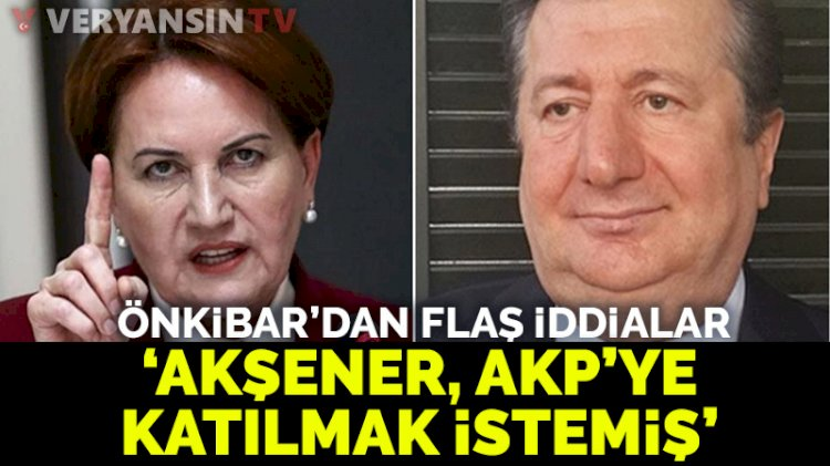 Sabahattin Önkibar'dan flaş Akşener iddiası: Akşener'in AKP'den kabul edilmeyen ricası