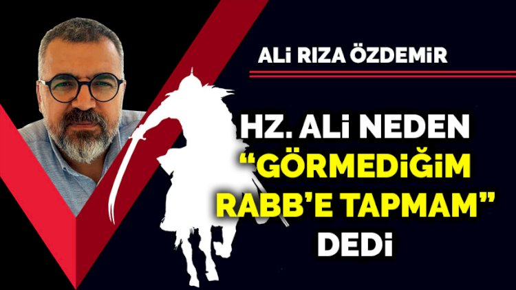 Hz. Ali neden 'Görmediğim Rabb'e tapmam' dedi