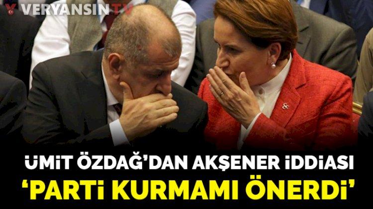 Ümit Özdağ'dan flaş Akşener açıklaması: Parti kurmamı önerdi