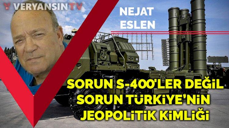 Sorun S-400'ler değil, sorun Türkiye'nin jeopolitik kimliği