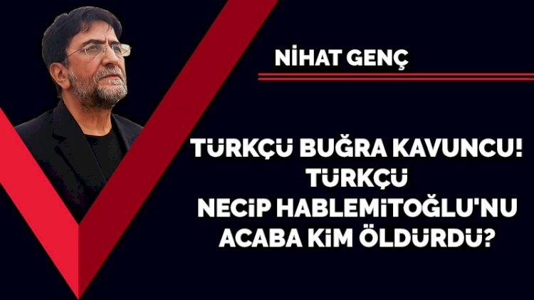 Türkçü Buğra Kavuncu! Türkçü Necip Hablemitoğlu'nu acaba kim öldürdü?