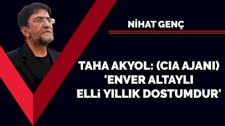 Taha Akyol: (CIA ajanı) 'Enver Altaylı elli yıllık dostumdur'