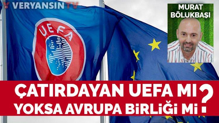 Çatırdayan UEFA mı, yoksa Avrupa Birliği mi?