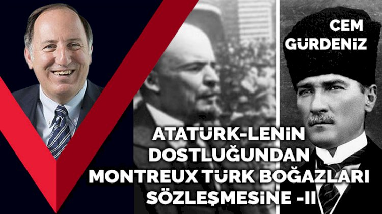 Atatürk-Lenin dostluğundan Montreux Türk Boğazları Sözleşmesine -II