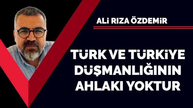 Türk ve Türkiye düşmanlığının ahlakı yoktur