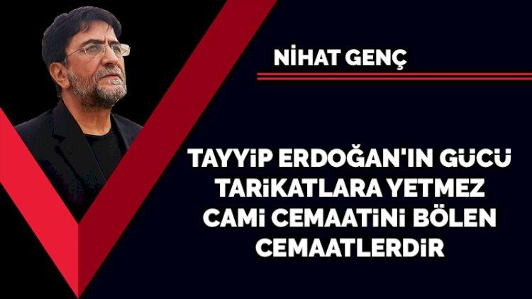 Tayyip Erdoğan'ın gücü tarikatlara yetmez. Cami cemaatini bölenler cemaatlerdir