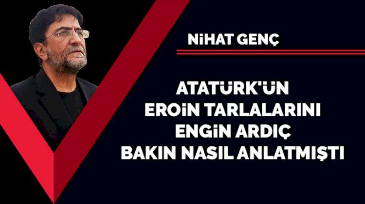 Atatürk'ün eroin tarlalarını Engin Ardıç bakın nasıl anlatmıştı