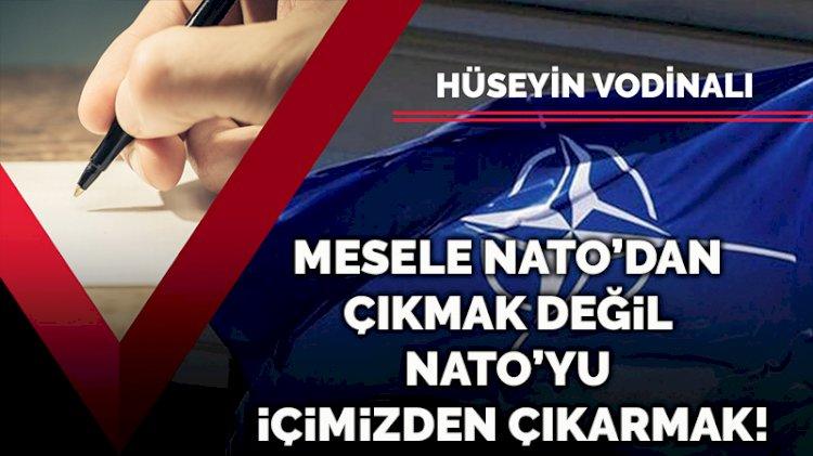 Şu NATO dedikleri... Mesele NATO'dan çıkmak değil NATO'yu içimizden çıkarmak!