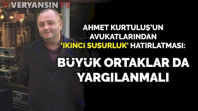 Ahmet Kurtuluş'un avukatlarından 'İkinci Susurluk' hatırlatması: Büyük ortaklar da yargılanmalı