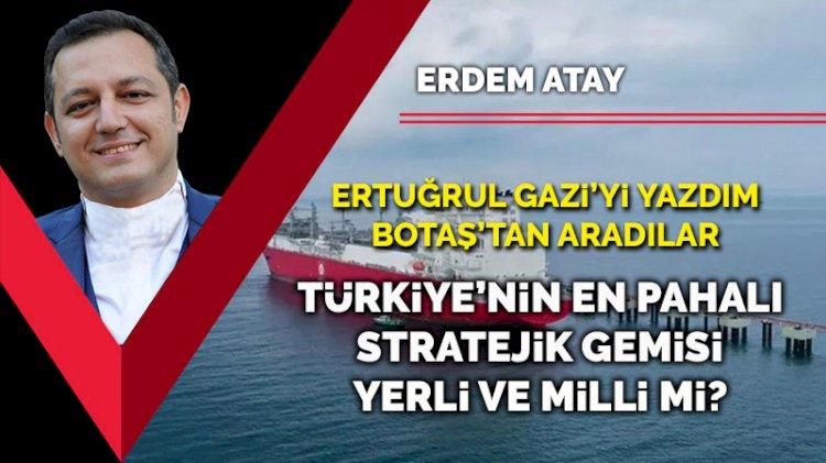Ertuğrul Gazi'yi yazdım BOTAŞ'tan aradılar... Türkiye'nin en pahalı stratejik gemisi yerli ve milli mi?
