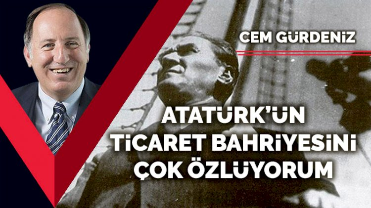 Atatürk'ün Ticaret Bahriyesini çok özlüyorum