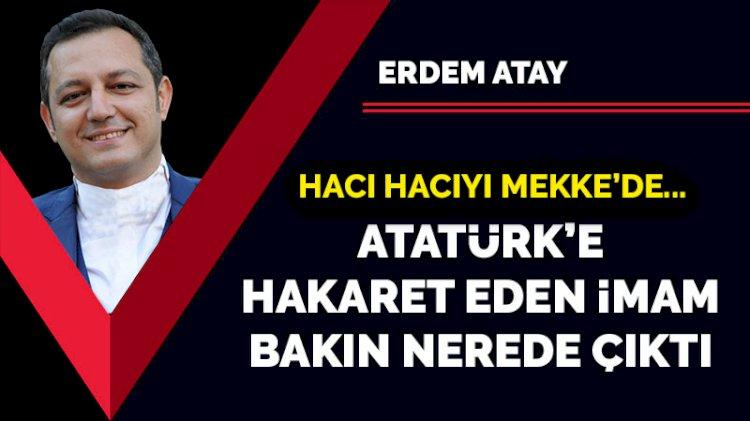 Hacı hacıyı Mekke'de…  Atatürk'e hakaret eden imam bakın nerede çıktı