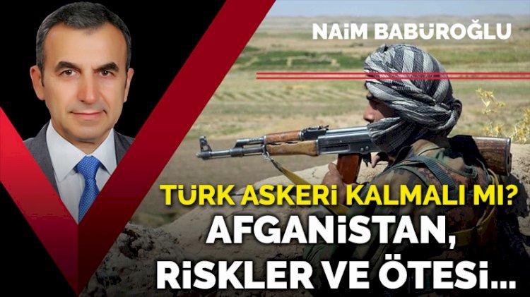 Afganistan, riskler ve ötesi… Türk askeri Afganistan'da kalmalı mı?