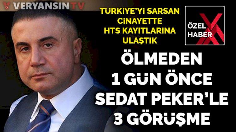 Türkiye'yi sarsan cinayette HTS kayıtlarına ulaştık... Ölmeden 1 gün önce Sedat Peker'le 3 görüşme