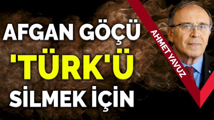 Ahmet Yavuz: Afgan göçü Türk'ü silmek için