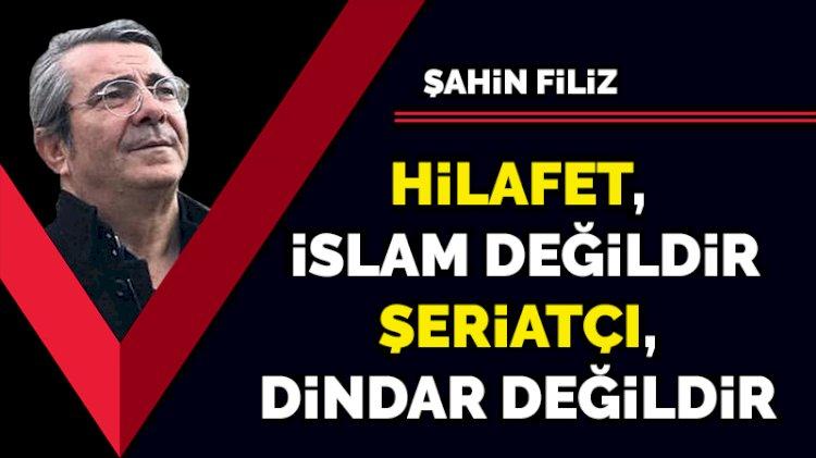 Hilafet, İslam değildir... Şeriatçı, dindar değildir