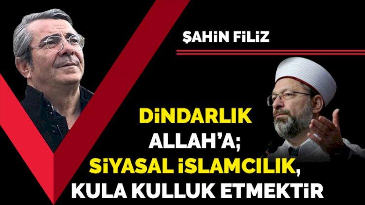 Dindarlık Allah'a; Siyasal İslamcılık, kula kulluk etmektir