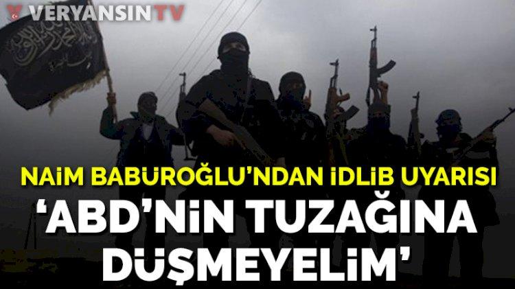 Naim Babüroğlu'nden İdlib uyarısı: ABD'nin tuzağına düşmeyelim