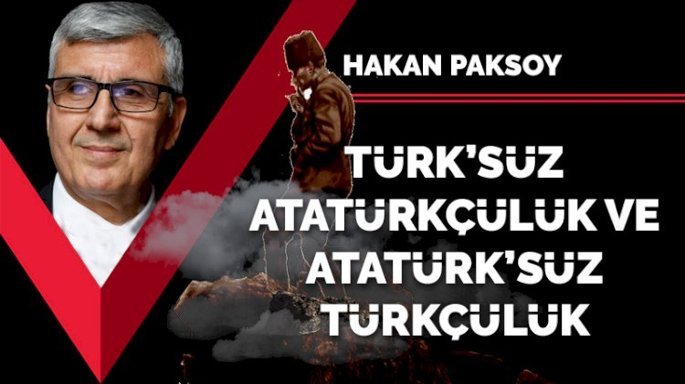 'Türk'süz Atatürkçülük ve 'Atatürk'süz Türkçülük