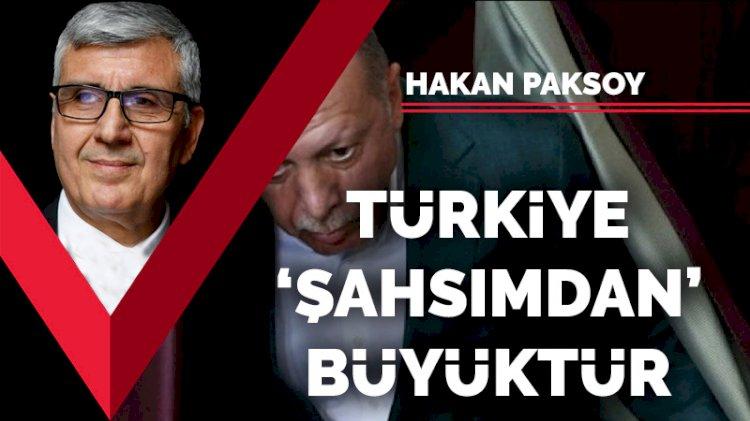 Türkiye 'şahsımdan' büyüktür
